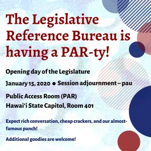 The Legislative Reference Bureau is having a PAR-ty! Opening day of the Legislature. January 15, 2020. Session adjournment - pau. Public Access Room (PAR), Hawaii State Capitol, Room 401. Expect rich conversation, cheap crackers, and our almost-famous punch! Additional goodies are welcome!